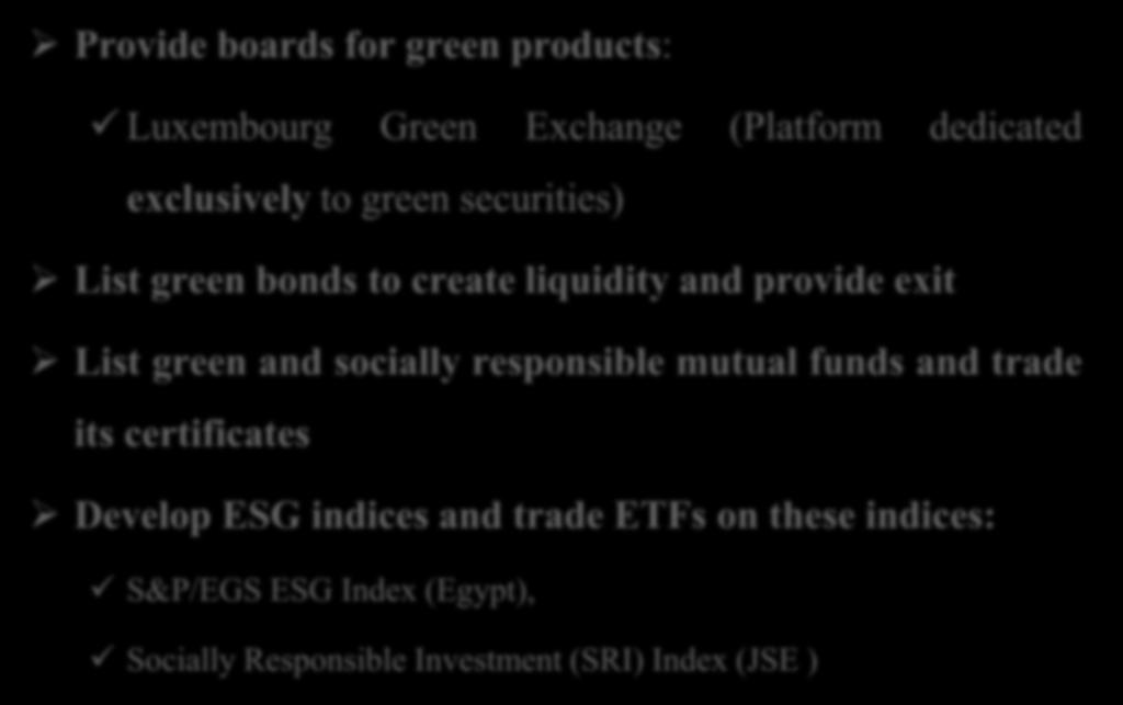 Role of Exchanges in Promoting Green Finance Provide boards for green products: Luxembourg Green Exchange (Platform dedicated exclusively to green securities) List green bonds to create liquidity and
